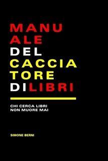 MANUALE DEL CACCIATORE DI LIBRI, di Simone Berni