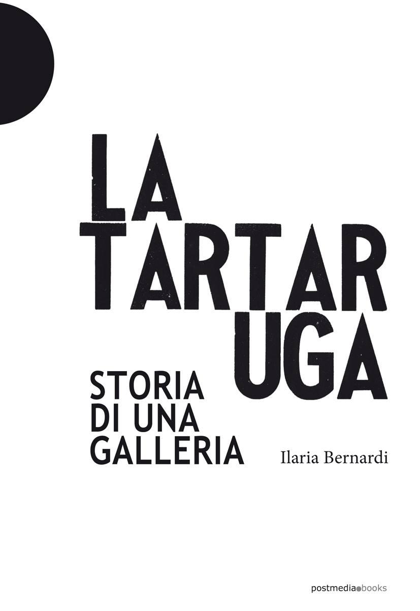 """""""La Tartaruga: storia di una galleria"""" di Ilaria Bernardi in libreria"""
