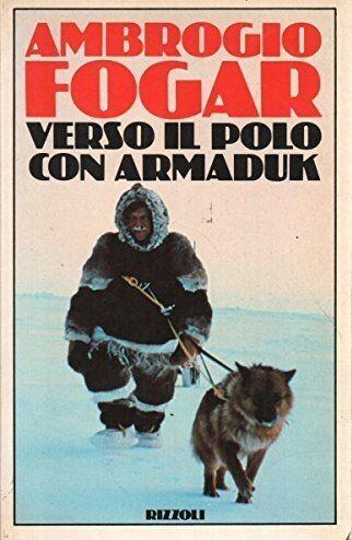 """Quando alla Pugacioff presi """"Verso il Polo con Armaduk"""" di Ambrogio Fogar"""