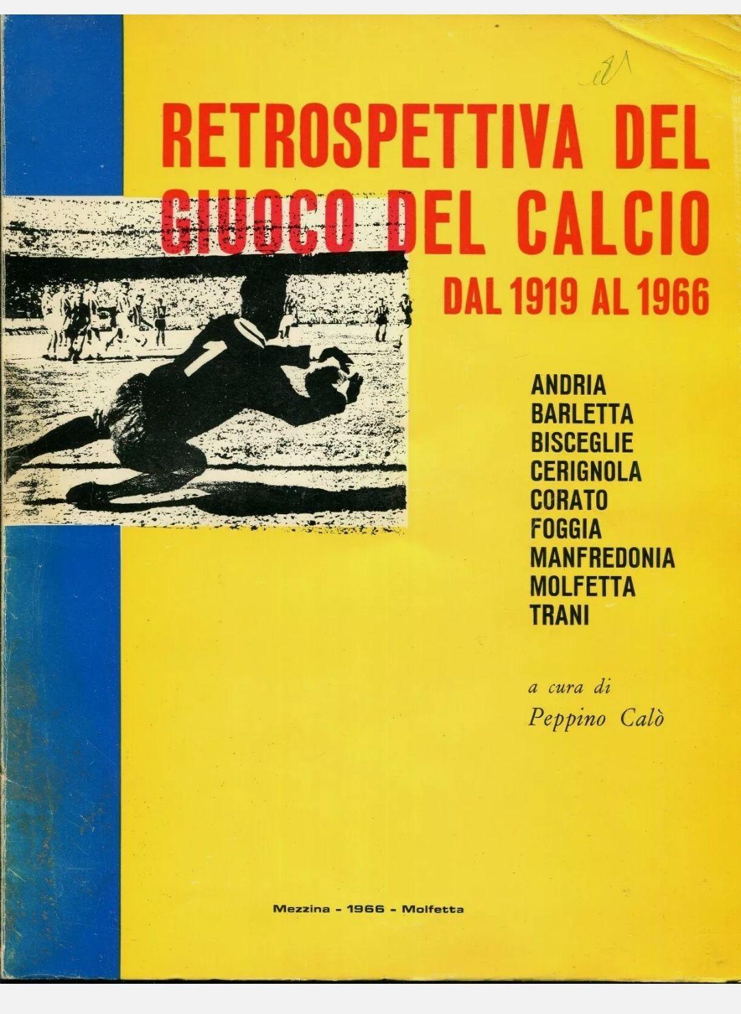 Retrospettiva del giuoco del calcio dal 1919 al 1966. Andria Barletta Bisceglie Cerignola Corato Foggia Manfredonia Molfetta Trani, a cura di Peppino Calò (Molfetta, Mezzina, 1966). Introvabile